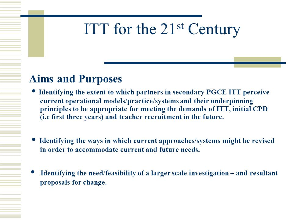 ITT for the 21 st Century Aims and Purposes Identifying the extent to which partners in secondary PGCE ITT perceive current operational models/practice/systems and their underpinning principles to be appropriate for meeting the demands of ITT, initial CPD (i.e first three years) and teacher recruitment in the future.
