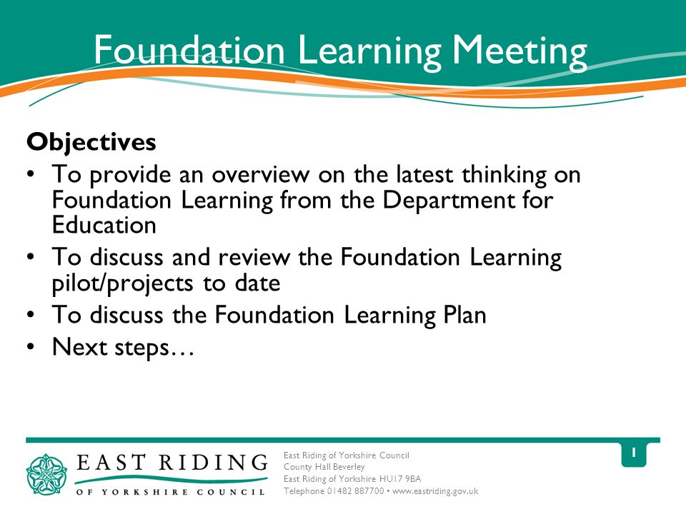 East Riding of Yorkshire Council County Hall Beverley East Riding of Yorkshire HU17 9BA Telephone Foundation Learning Meeting Objectives To provide an overview on the latest thinking on Foundation Learning from the Department for Education To discuss and review the Foundation Learning pilot/projects to date To discuss the Foundation Learning Plan Next steps…