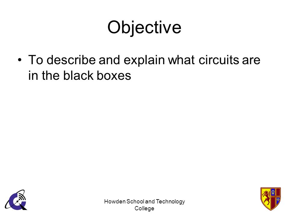 Howden School and Technology College Objective To describe and explain what circuits are in the black boxes
