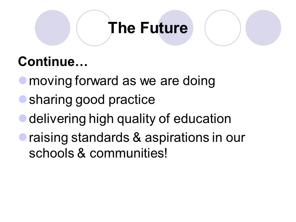 The Future Continue… moving forward as we are doing sharing good practice delivering high quality of education raising standards & aspirations in our schools & communities!