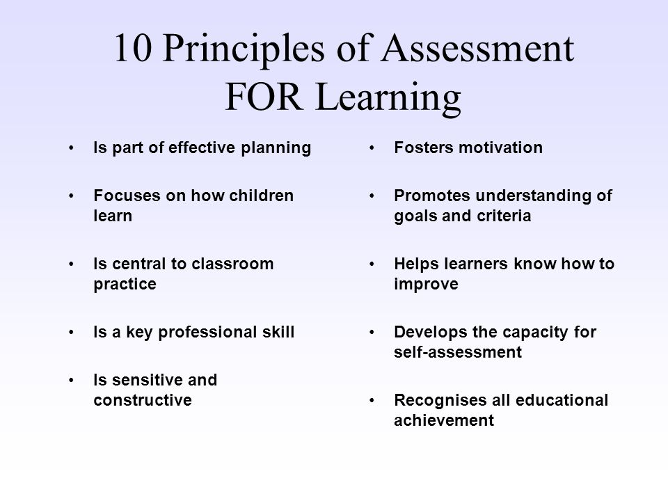 10 Principles of Assessment FOR Learning Is part of effective planning Focuses on how children learn Is central to classroom practice Is a key profess