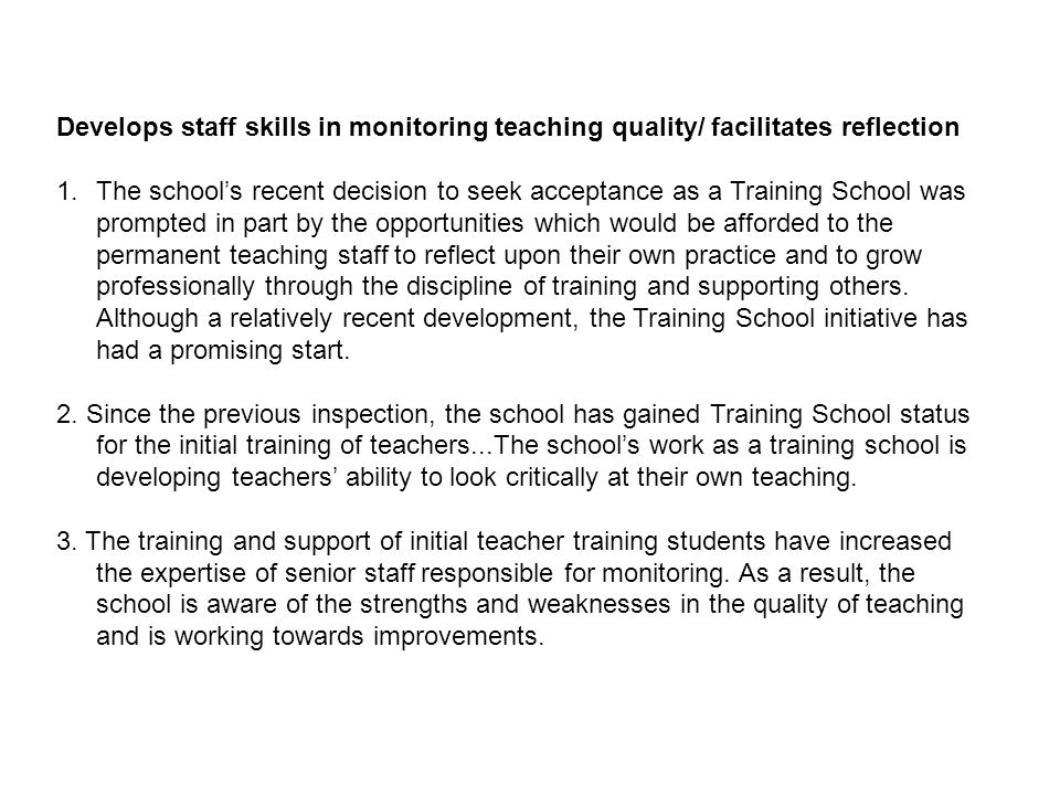 Develops staff skills in monitoring teaching quality/ facilitates reflection 1.The schools recent decision to seek acceptance as a Training School was prompted in part by the opportunities which would be afforded to the permanent teaching staff to reflect upon their own practice and to grow professionally through the discipline of training and supporting others.