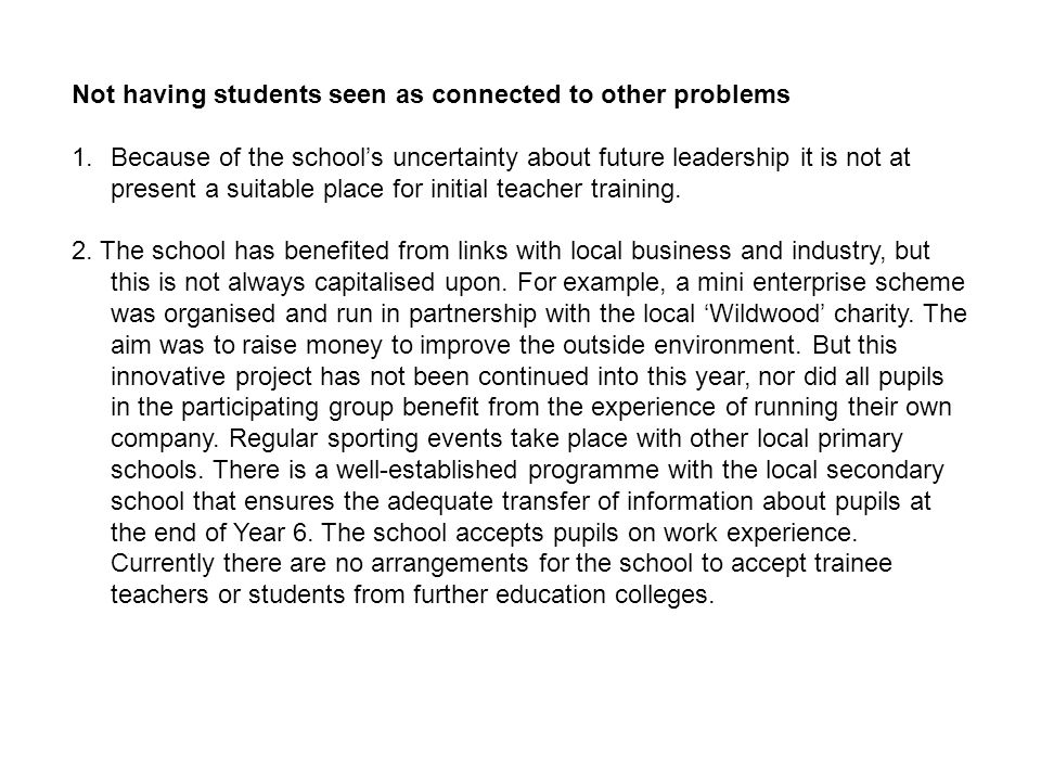 Not having students seen as connected to other problems 1.Because of the schools uncertainty about future leadership it is not at present a suitable place for initial teacher training.