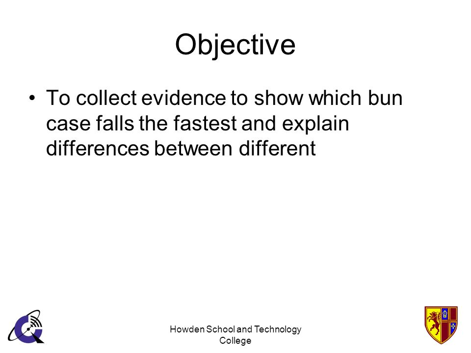 Howden School and Technology College Objective To collect evidence to show which bun case falls the fastest and explain differences between different