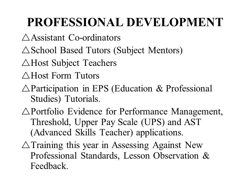 PROFESSIONAL DEVELOPMENT Assistant Co-ordinators School Based Tutors (Subject Mentors) Host Subject Teachers Host Form Tutors Participation in EPS (Education & Professional Studies) Tutorials.