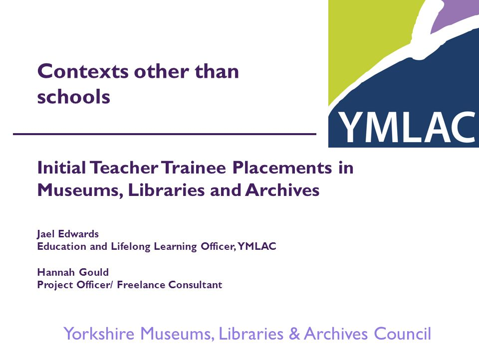 Yorkshire Museums, Libraries & Archives Council Contexts other than schools Initial Teacher Trainee Placements in Museums, Libraries and Archives Jael Edwards Education and Lifelong Learning Officer, YMLAC Hannah Gould Project Officer/ Freelance Consultant