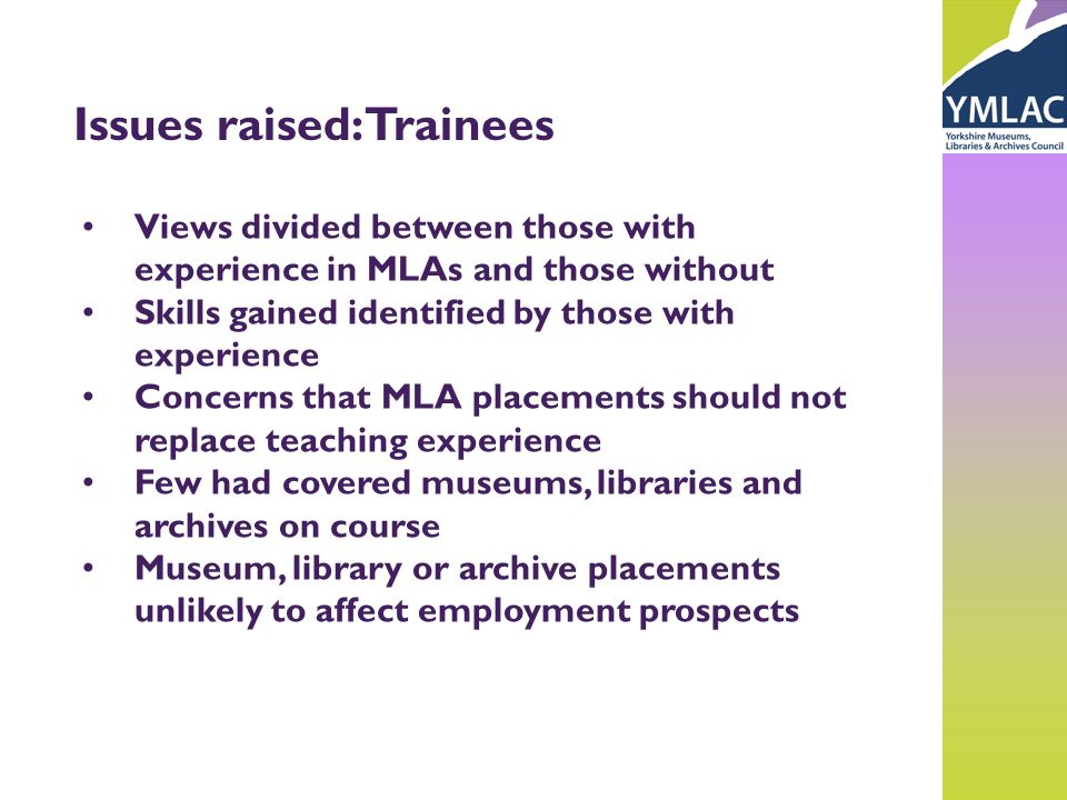 Issues raised: Trainees Views divided between those with experience in MLAs and those without Skills gained identified by those with experience Concer