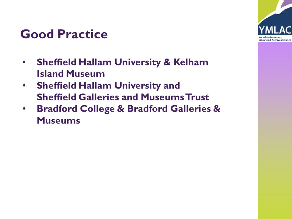 Good Practice Sheffield Hallam University & Kelham Island Museum Sheffield Hallam University and Sheffield Galleries and Museums Trust Bradford College & Bradford Galleries & Museums