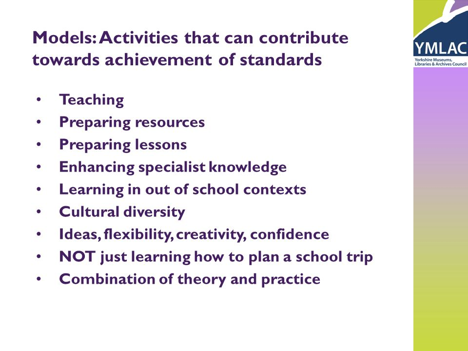 Models: Activities that can contribute towards achievement of standards Teaching Preparing resources Preparing lessons Enhancing specialist knowledge Learning in out of school contexts Cultural diversity Ideas, flexibility, creativity, confidence NOT just learning how to plan a school trip Combination of theory and practice