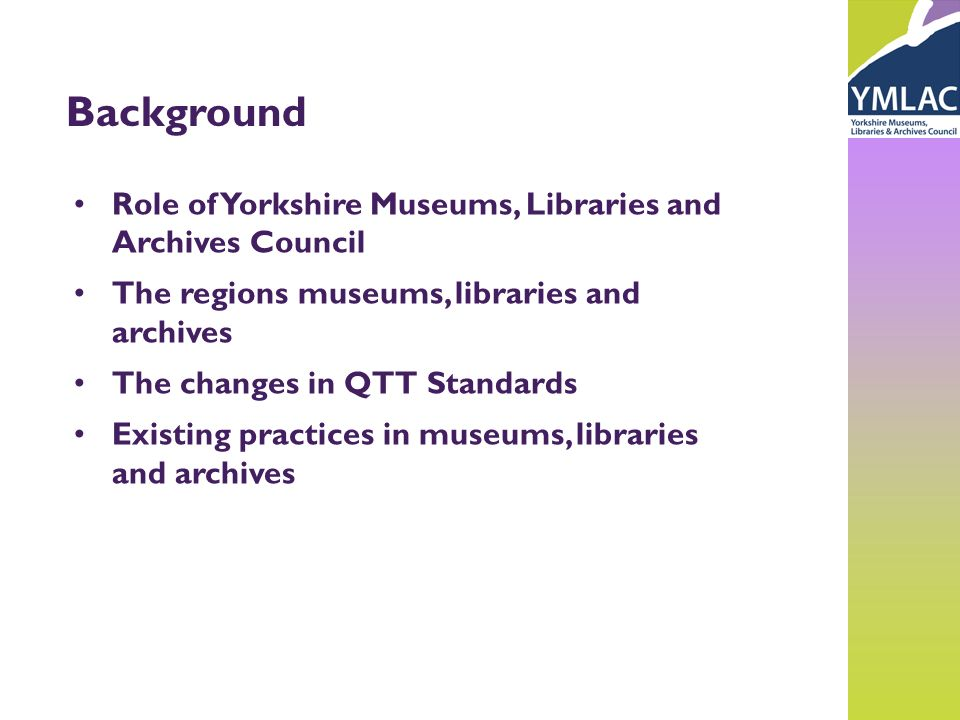 Background Role of Yorkshire Museums, Libraries and Archives Council The regions museums, libraries and archives The changes in QTT Standards Existing