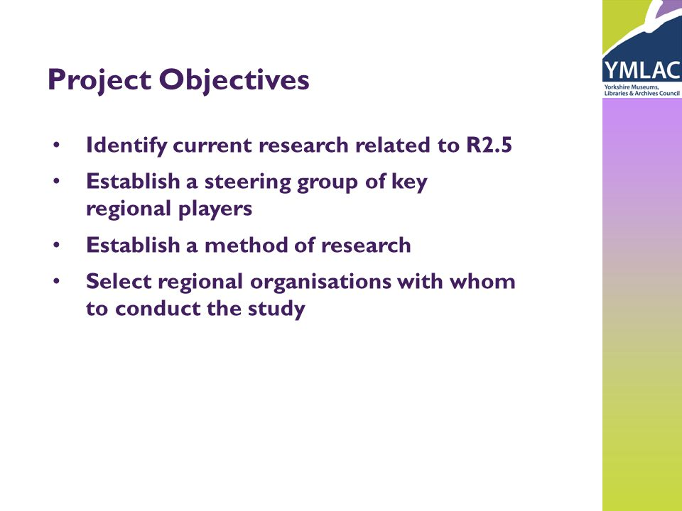 Project Objectives Identify current research related to R2.5 Establish a steering group of key regional players Establish a method of research Select