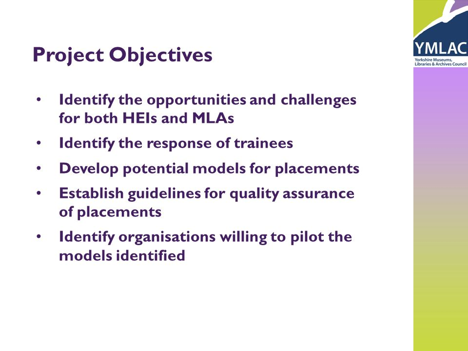 Project Objectives Identify the opportunities and challenges for both HEIs and MLAs Identify the response of trainees Develop potential models for placements Establish guidelines for quality assurance of placements Identify organisations willing to pilot the models identified