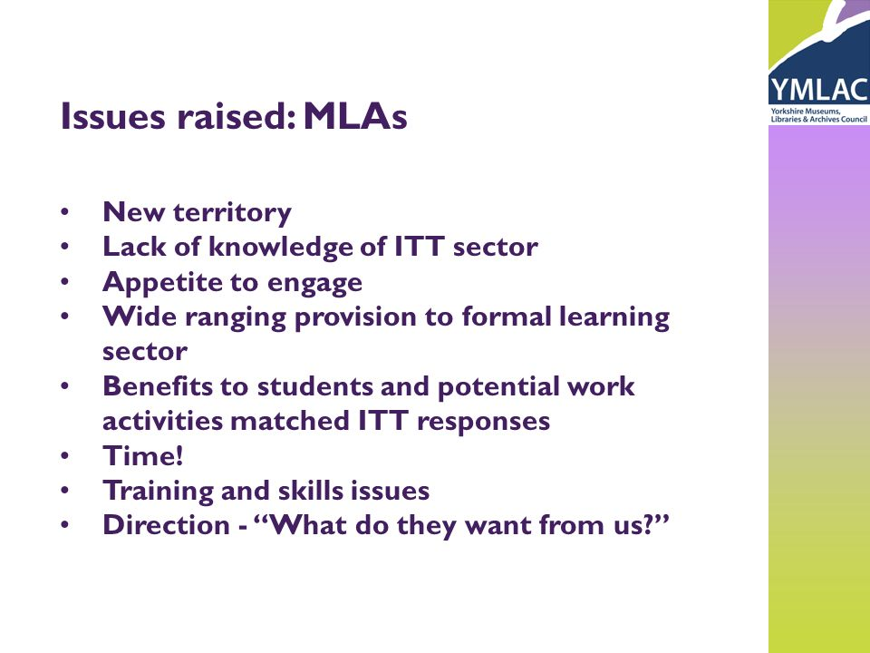 Issues raised: MLAs New territory Lack of knowledge of ITT sector Appetite to engage Wide ranging provision to formal learning sector Benefits to students and potential work activities matched ITT responses Time.