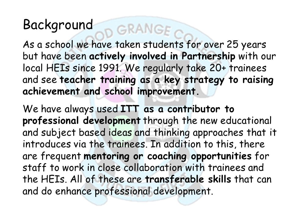Background As a school we have taken students for over 25 years but have been actively involved in Partnership with our local HEIs since 1991. We regu