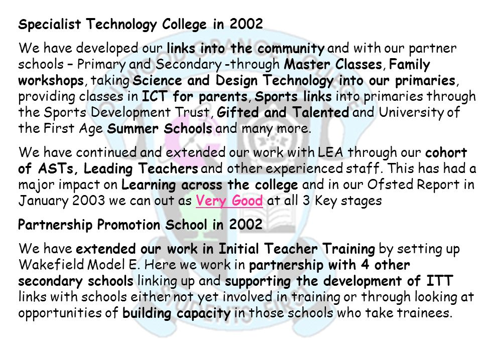 Specialist Technology College in 2002 We have developed our links into the community and with our partner schools – Primary and Secondary -through Mas