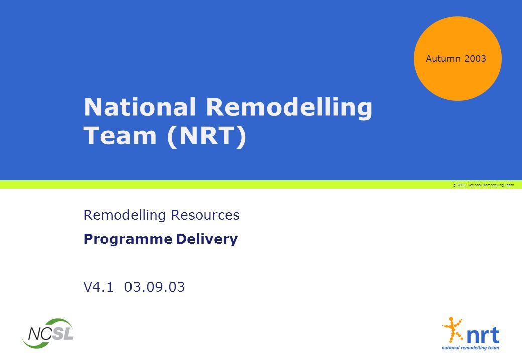 National Remodelling Team (NRT) Remodelling Resources Programme Delivery V4.1 03.09.03 Autumn 2003 © 2003 National Remodelling Team