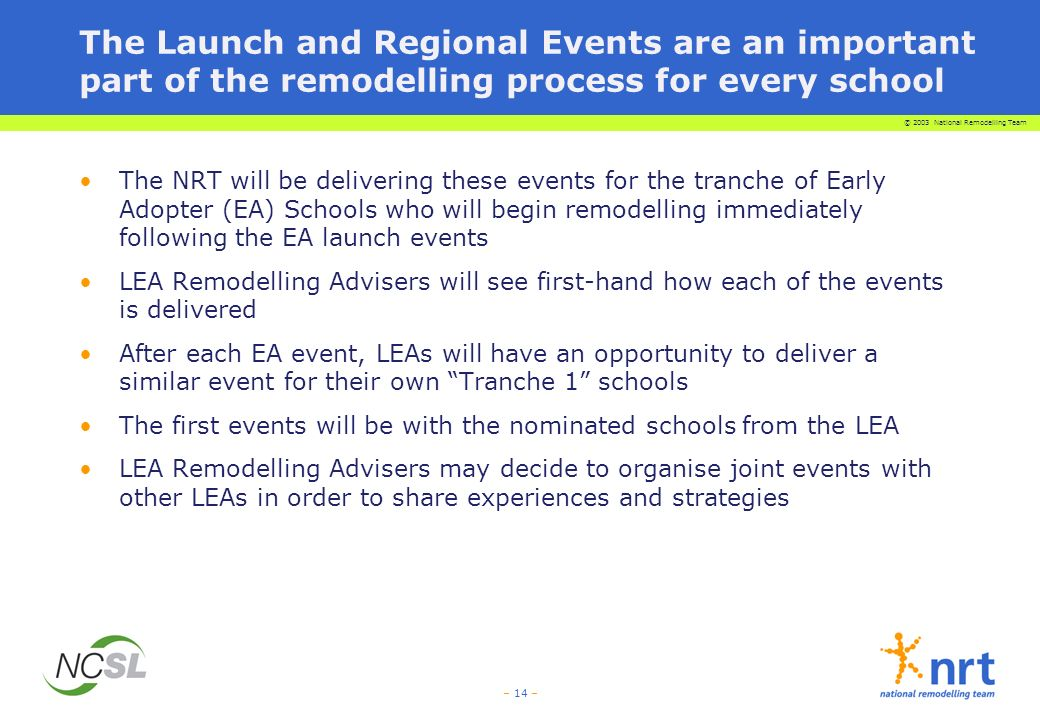 © 2003 National Remodelling Team – 14 – The Launch and Regional Events are an important part of the remodelling process for every school The NRT will be delivering these events for the tranche of Early Adopter (EA) Schools who will begin remodelling immediately following the EA launch events LEA Remodelling Advisers will see first-hand how each of the events is delivered After each EA event, LEAs will have an opportunity to deliver a similar event for their own Tranche 1 schools The first events will be with the nominated schools from the LEA LEA Remodelling Advisers may decide to organise joint events with other LEAs in order to share experiences and strategies