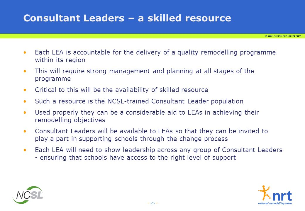 © 2003 National Remodelling Team – 25 – Consultant Leaders – a skilled resource Each LEA is accountable for the delivery of a quality remodelling programme within its region This will require strong management and planning at all stages of the programme Critical to this will be the availability of skilled resource Such a resource is the NCSL-trained Consultant Leader population Used properly they can be a considerable aid to LEAs in achieving their remodelling objectives Consultant Leaders will be available to LEAs so that they can be invited to play a part in supporting schools through the change process Each LEA will need to show leadership across any group of Consultant Leaders - ensuring that schools have access to the right level of support