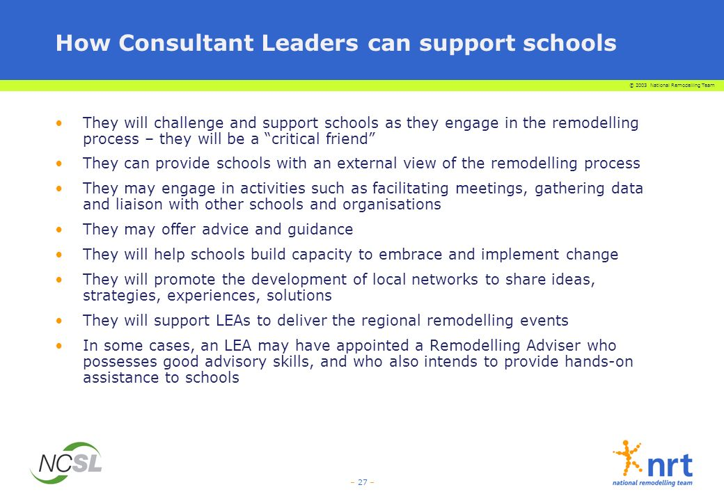 © 2003 National Remodelling Team – 27 – How Consultant Leaders can support schools They will challenge and support schools as they engage in the remodelling process – they will be a critical friend They can provide schools with an external view of the remodelling process They may engage in activities such as facilitating meetings, gathering data and liaison with other schools and organisations They may offer advice and guidance They will help schools build capacity to embrace and implement change They will promote the development of local networks to share ideas, strategies, experiences, solutions They will support LEAs to deliver the regional remodelling events In some cases, an LEA may have appointed a Remodelling Adviser who possesses good advisory skills, and who also intends to provide hands-on assistance to schools