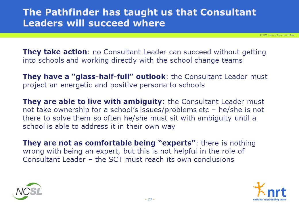 © 2003 National Remodelling Team – 28 – The Pathfinder has taught us that Consultant Leaders will succeed where They take action: no Consultant Leader can succeed without getting into schools and working directly with the school change teams They have a glass-half-full outlook: the Consultant Leader must project an energetic and positive persona to schools They are able to live with ambiguity: the Consultant Leader must not take ownership for a schools issues/problems etc – he/she is not there to solve them so often he/she must sit with ambiguity until a school is able to address it in their own way They are not as comfortable being experts: there is nothing wrong with being an expert, but this is not helpful in the role of Consultant Leader – the SCT must reach its own conclusions