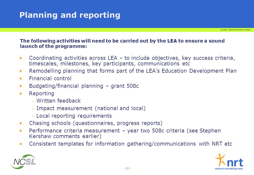 © 2003 National Remodelling Team – 32 – The following activities will need to be carried out by the LEA to ensure a sound launch of the programme: Planning and reporting Coordinating activities across LEA – to include objectives, key success criteria, timescales, milestones, key participants, communications etc Remodelling planning that forms part of the LEAs Education Development Plan Financial control Budgeting/financial planning – grant 508c Reporting – Written feedback – Impact measurement (national and local) – Local reporting requirements Chasing schools (questionnaires, progress reports) Performance criteria measurement – year two 508c criteria (see Stephen Kershaw comments earlier) Consistent templates for information gathering/communications with NRT etc