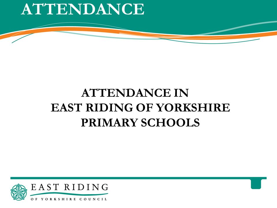 East Riding of Yorkshire Council County Hall Beverley East Riding of Yorkshire HU17 9BA Telephone 01482 887700 www.eastriding.gov.uk 1 ATTENDANCE ATTENDANCE IN EAST RIDING OF YORKSHIRE PRIMARY SCHOOLS