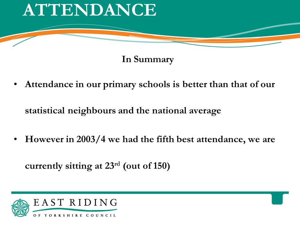 East Riding of Yorkshire Council County Hall Beverley East Riding of Yorkshire HU17 9BA Telephone ATTENDANCE In Summary Attendance in our primary schools is better than that of our statistical neighbours and the national average However in 2003/4 we had the fifth best attendance, we are currently sitting at 23 rd (out of 150)
