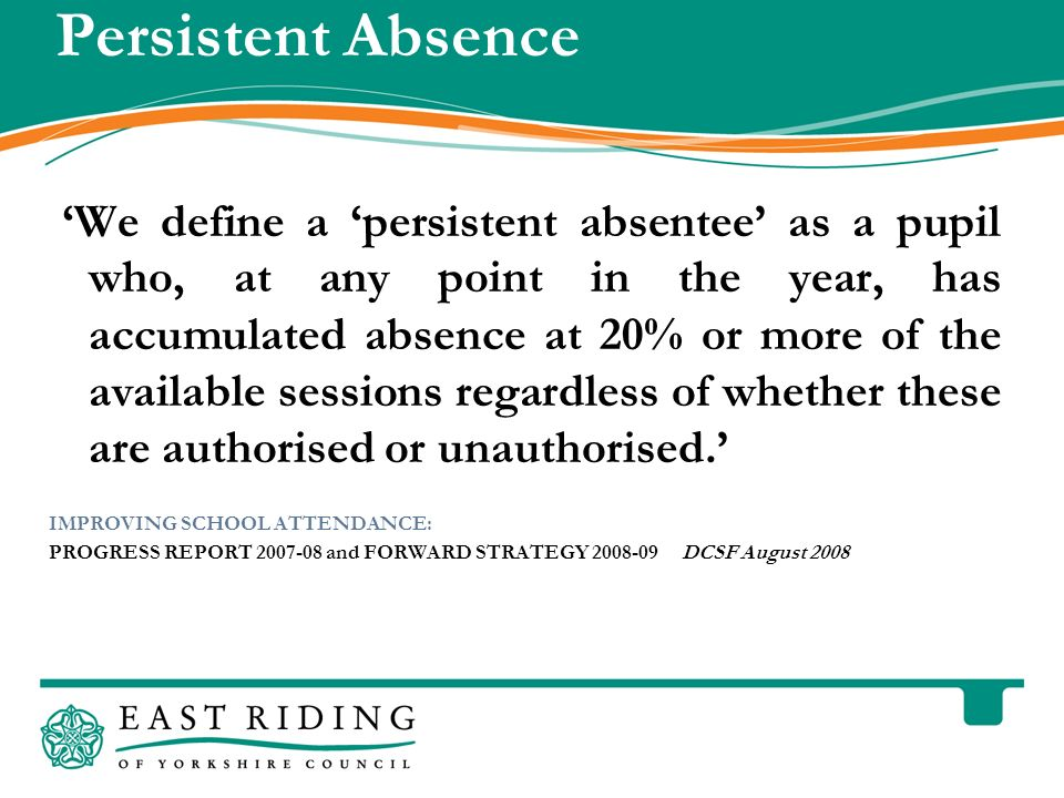 East Riding of Yorkshire Council County Hall Beverley East Riding of Yorkshire HU17 9BA Telephone Persistent Absence We define a persistent absentee as a pupil who, at any point in the year, has accumulated absence at 20% or more of the available sessions regardless of whether these are authorised or unauthorised.