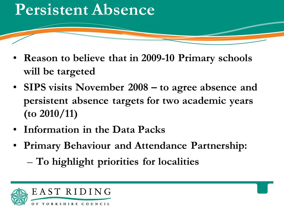 East Riding of Yorkshire Council County Hall Beverley East Riding of Yorkshire HU17 9BA Telephone Persistent Absence Reason to believe that in Primary schools will be targeted SIPS visits November 2008 – to agree absence and persistent absence targets for two academic years (to 2010/11) Information in the Data Packs Primary Behaviour and Attendance Partnership: –To highlight priorities for localities