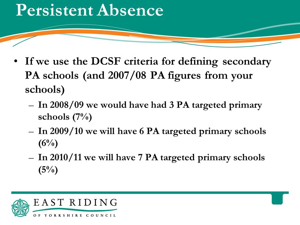 East Riding of Yorkshire Council County Hall Beverley East Riding of Yorkshire HU17 9BA Telephone Persistent Absence If we use the DCSF criteria for defining secondary PA schools (and 2007/08 PA figures from your schools) –In 2008/09 we would have had 3 PA targeted primary schools (7%) –In 2009/10 we will have 6 PA targeted primary schools (6%) –In 2010/11 we will have 7 PA targeted primary schools (5%)