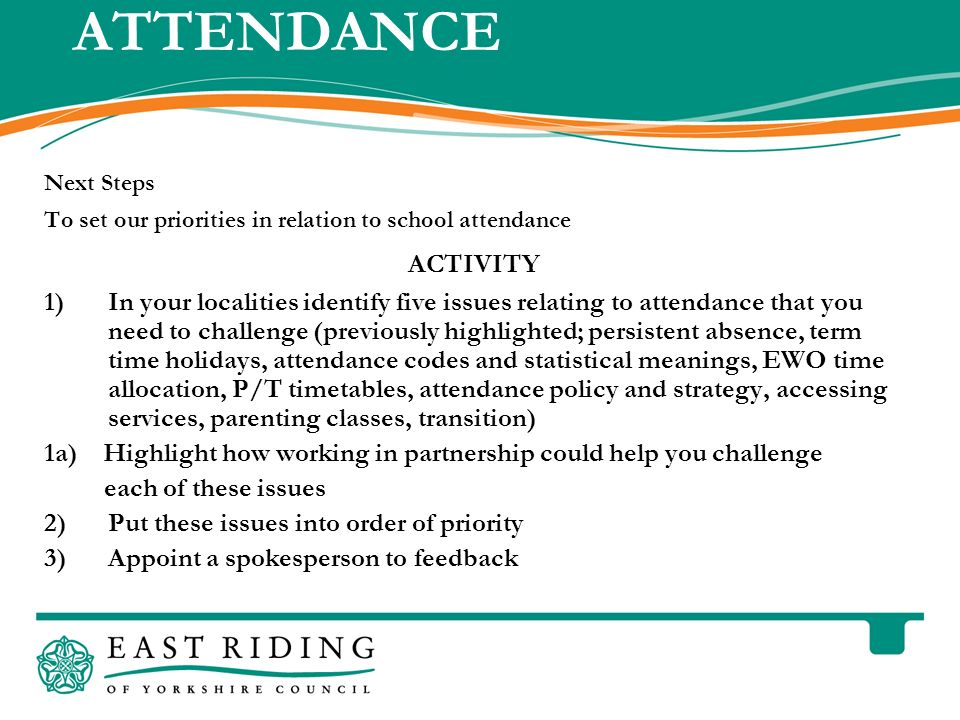 East Riding of Yorkshire Council County Hall Beverley East Riding of Yorkshire HU17 9BA Telephone ATTENDANCE Next Steps To set our priorities in relation to school attendance ACTIVITY 1)In your localities identify five issues relating to attendance that you need to challenge (previously highlighted; persistent absence, term time holidays, attendance codes and statistical meanings, EWO time allocation, P/T timetables, attendance policy and strategy, accessing services, parenting classes, transition) 1a) Highlight how working in partnership could help you challenge each of these issues 2)Put these issues into order of priority 3)Appoint a spokesperson to feedback
