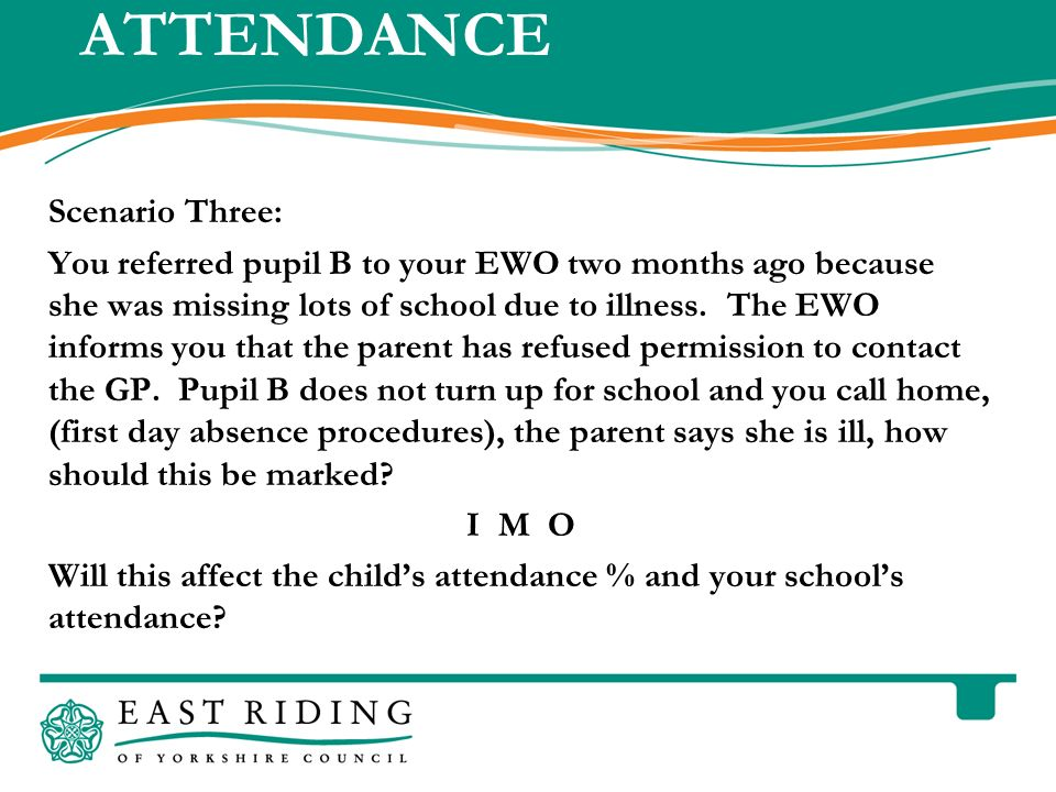 East Riding of Yorkshire Council County Hall Beverley East Riding of Yorkshire HU17 9BA Telephone ATTENDANCE Scenario Three: You referred pupil B to your EWO two months ago because she was missing lots of school due to illness.