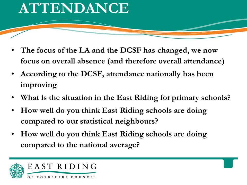East Riding of Yorkshire Council County Hall Beverley East Riding of Yorkshire HU17 9BA Telephone 01482 887700 www.eastriding.gov.uk 5 ATTENDANCE The focus of the LA and the DCSF has changed, we now focus on overall absence (and therefore overall attendance) According to the DCSF, attendance nationally has been improving What is the situation in the East Riding for primary schools.