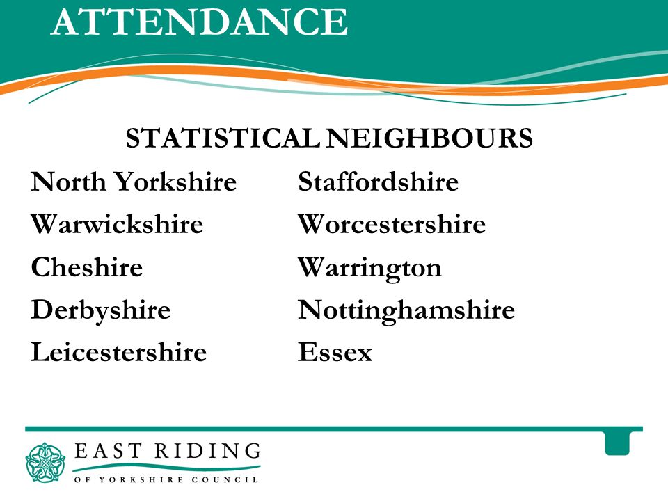 East Riding of Yorkshire Council County Hall Beverley East Riding of Yorkshire HU17 9BA Telephone ATTENDANCE STATISTICAL NEIGHBOURS North YorkshireStaffordshire WarwickshireWorcestershire CheshireWarrington DerbyshireNottinghamshire LeicestershireEssex