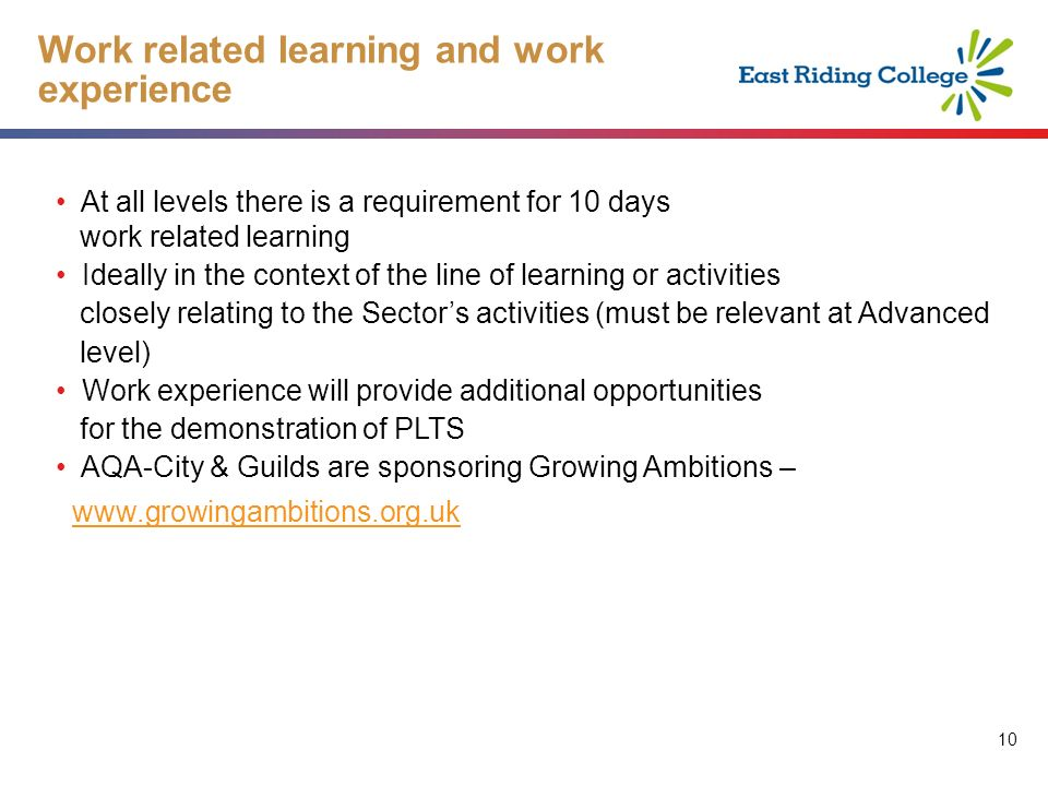 10 Work related learning and work experience At all levels there is a requirement for 10 days work related learning Ideally in the context of the line of learning or activities closely relating to the Sectors activities (must be relevant at Advanced level) Work experience will provide additional opportunities for the demonstration of PLTS AQA-City & Guilds are sponsoring Growing Ambitions –