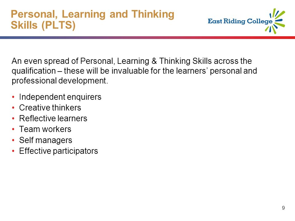 9 9 Personal, Learning and Thinking Skills (PLTS) An even spread of Personal, Learning & Thinking Skills across the qualification – these will be invaluable for the learners personal and professional development.