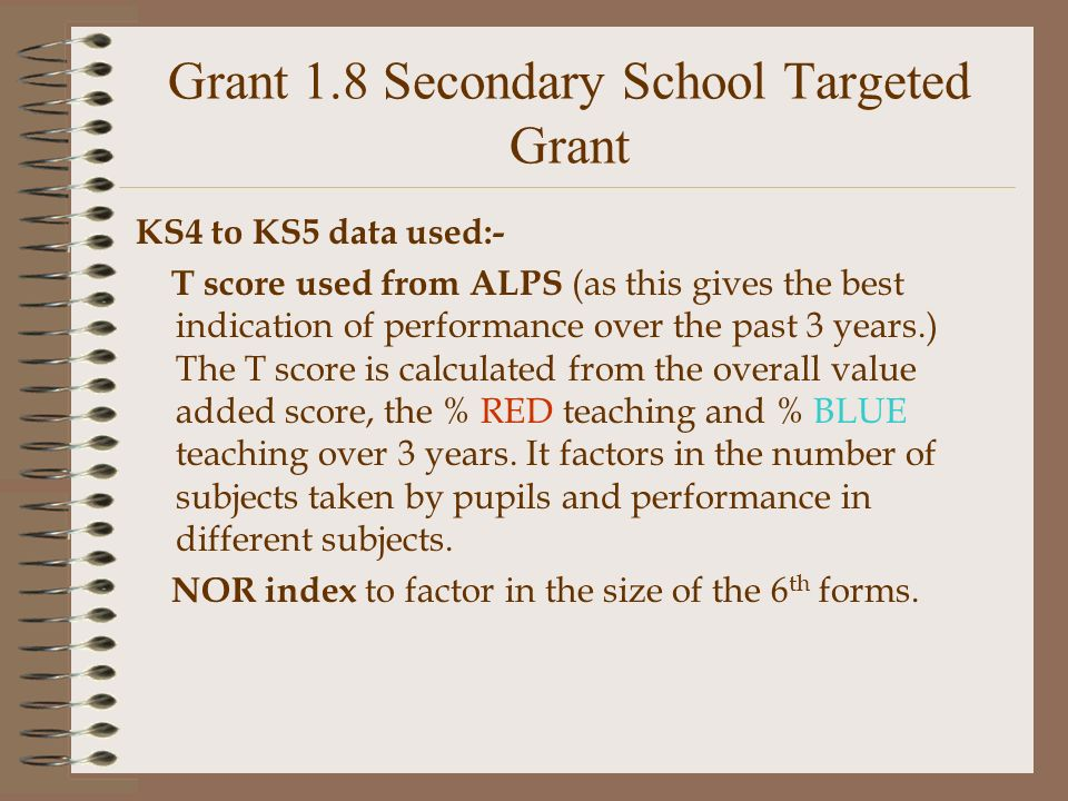 Grant 1.8 Secondary School Targeted Grant KS4 to KS5 data used:- T score used from ALPS (as this gives the best indication of performance over the past 3 years.) The T score is calculated from the overall value added score, the % RED teaching and % BLUE teaching over 3 years.