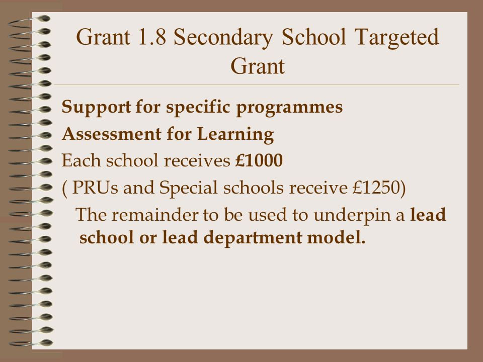 Grant 1.8 Secondary School Targeted Grant Support for specific programmes Assessment for Learning Each school receives £1000 ( PRUs and Special schools receive £1250) The remainder to be used to underpin a lead school or lead department model.