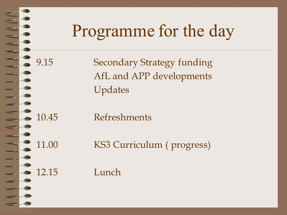 Programme for the day 9.15 Secondary Strategy funding AfL and APP developments Updates Refreshments KS3 Curriculum ( progress) 12.15Lunch