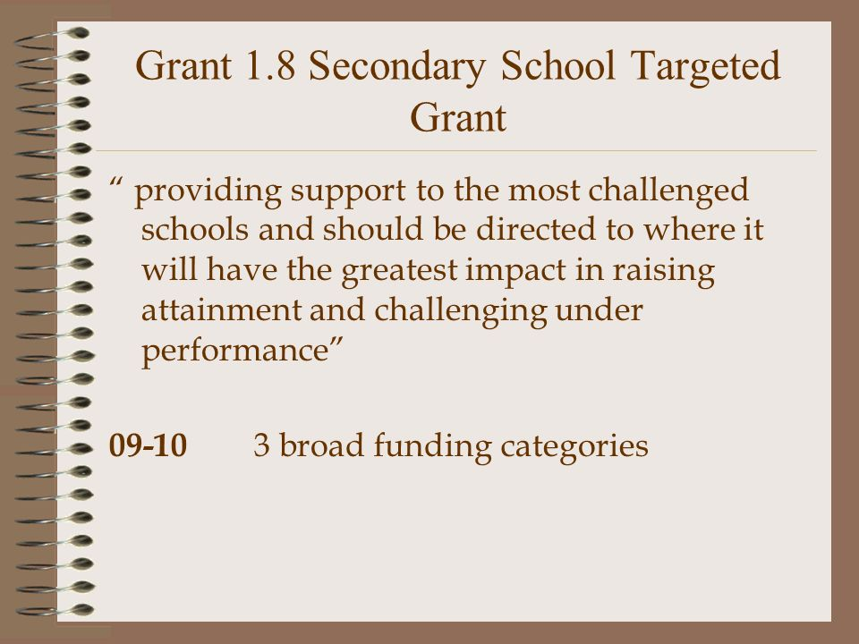 Grant 1.8 Secondary School Targeted Grant providing support to the most challenged schools and should be directed to where it will have the greatest impact in raising attainment and challenging under performance 09-10 3 broad funding categories
