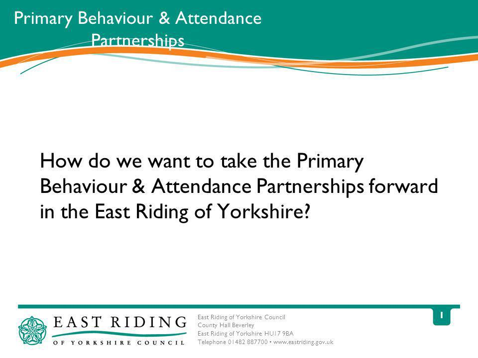 East Riding of Yorkshire Council County Hall Beverley East Riding of Yorkshire HU17 9BA Telephone 01482 887700 www.eastriding.gov.uk 1 Primary Behaviour & Attendance Partnerships How do we want to take the Primary Behaviour & Attendance Partnerships forward in the East Riding of Yorkshire