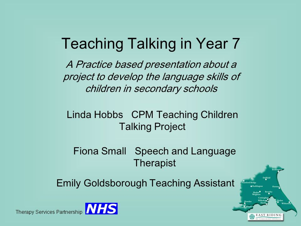 Teaching Talking in Year 7 A Practice based presentation about a project to develop the language skills of children in secondary schools Therapy Servi