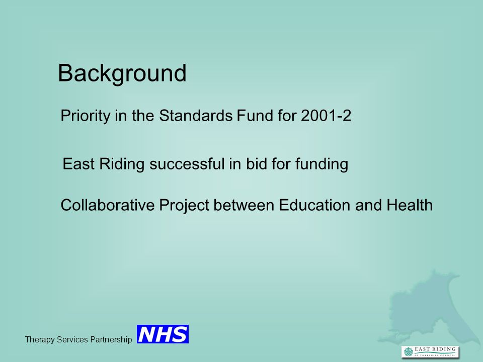 Therapy Services Partnership Background Priority in the Standards Fund for 2001-2 East Riding successful in bid for funding Collaborative Project betw
