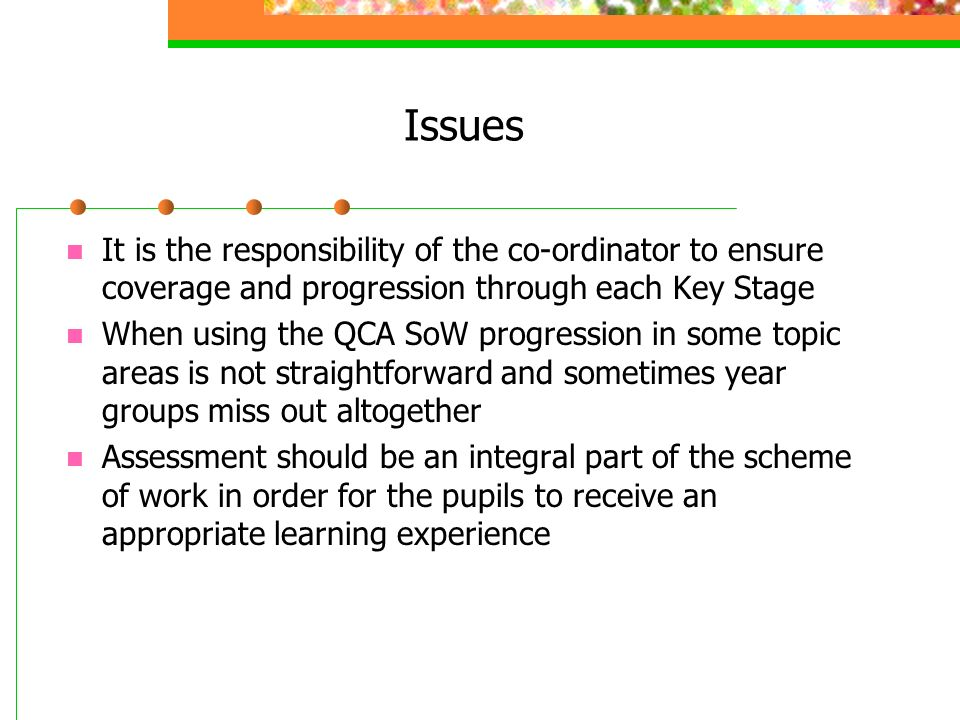 Issues It is the responsibility of the co-ordinator to ensure coverage and progression through each Key Stage When using the QCA SoW progression in some topic areas is not straightforward and sometimes year groups miss out altogether Assessment should be an integral part of the scheme of work in order for the pupils to receive an appropriate learning experience