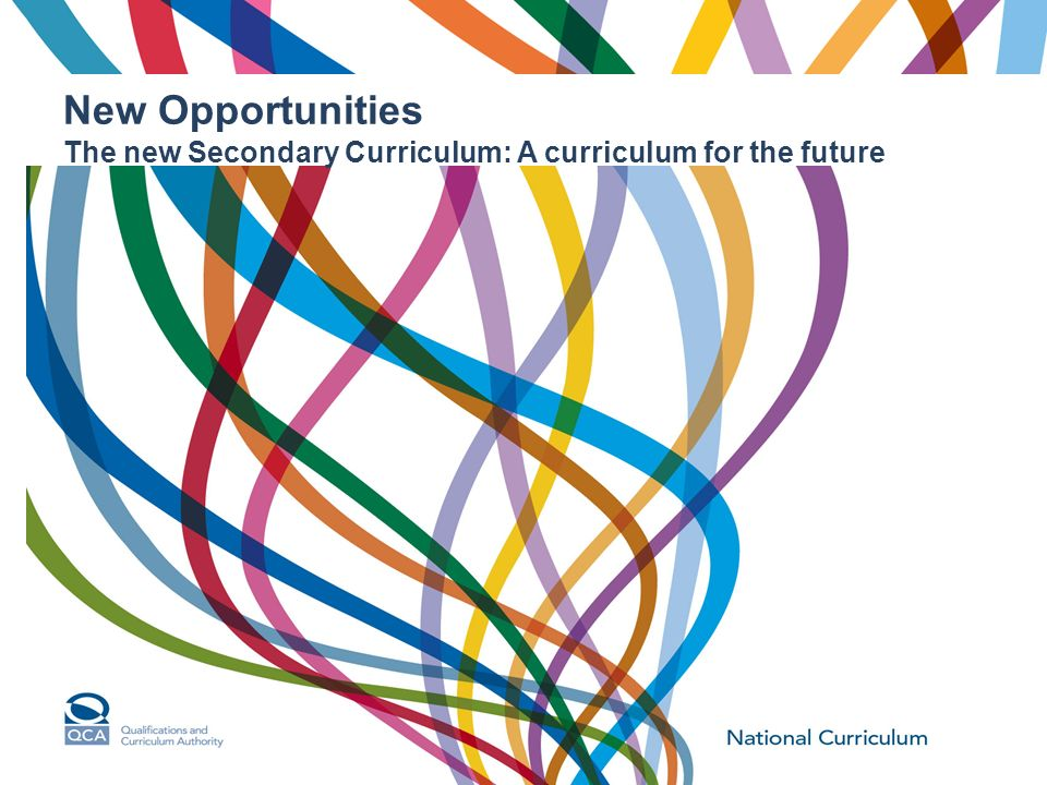 New Opportunities The new Secondary Curriculum: A curriculum for the future