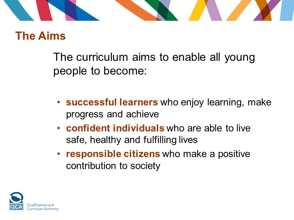 The Aims The curriculum aims to enable all young people to become: successful learners who enjoy learning, make progress and achieve confident individuals who are able to live safe, healthy and fulfilling lives responsible citizens who make a positive contribution to society