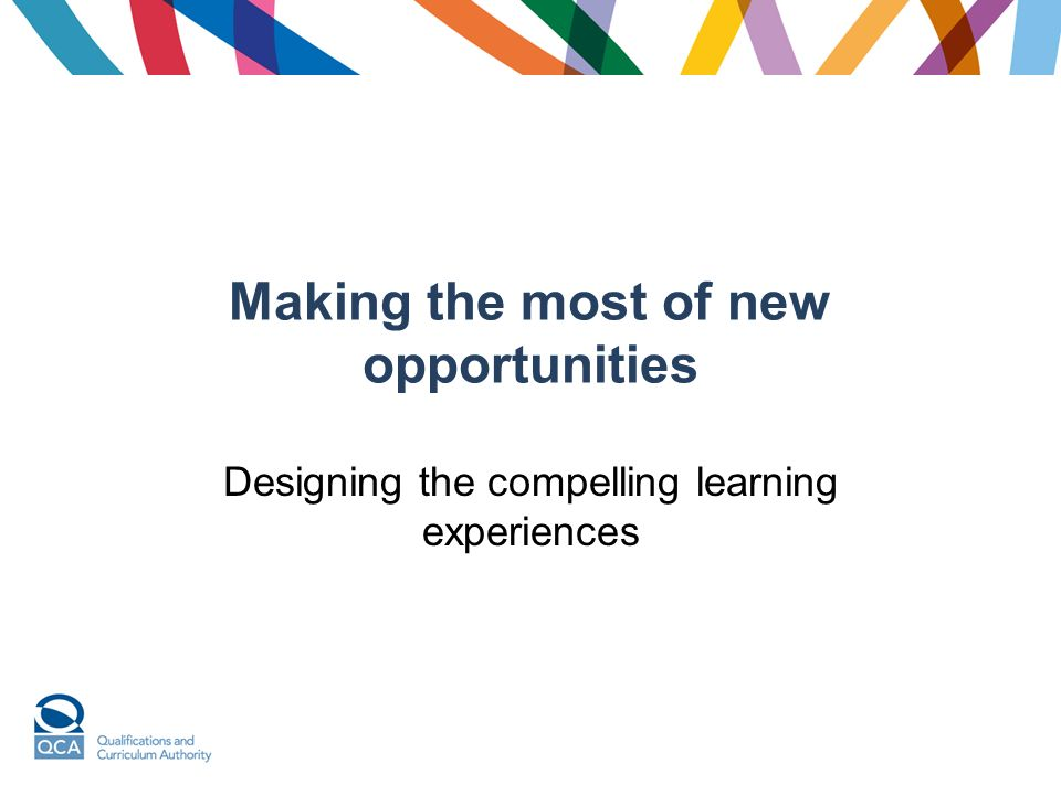 Making the most of new opportunities Designing the compelling learning experiences