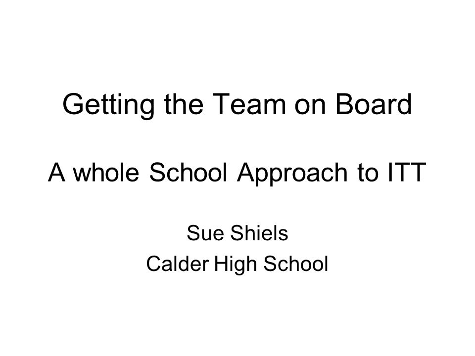Getting the Team on Board A whole School Approach to ITT Sue Shiels Calder High School