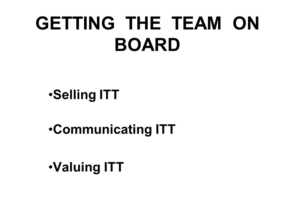 GETTING THE TEAM ON BOARD Selling ITT Communicating ITT Valuing ITT