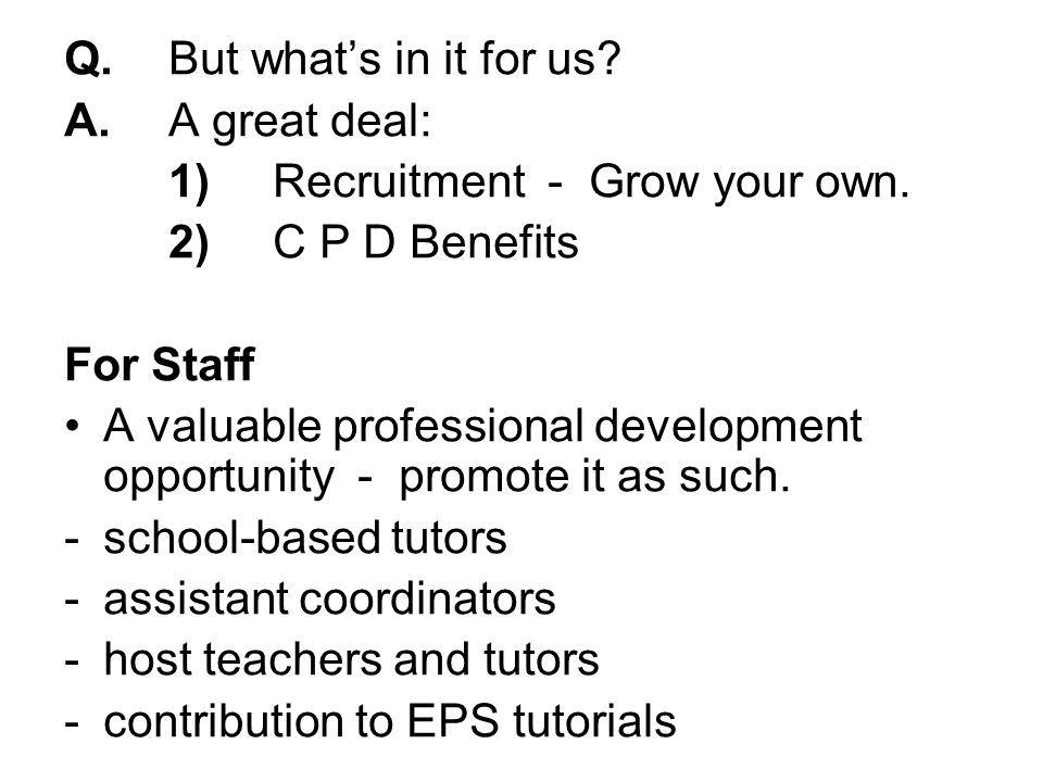 Q.But whats in it for us. A.A great deal: 1)Recruitment - Grow your own.